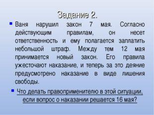 Задание 2. Ваня нарушил закон 7 мая. Согласно действующим правилам, он несет