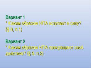 Вариант 1 * Каким образом НПА вступает в силу? (§ 9, п.1) Вариант 2 * Каким о