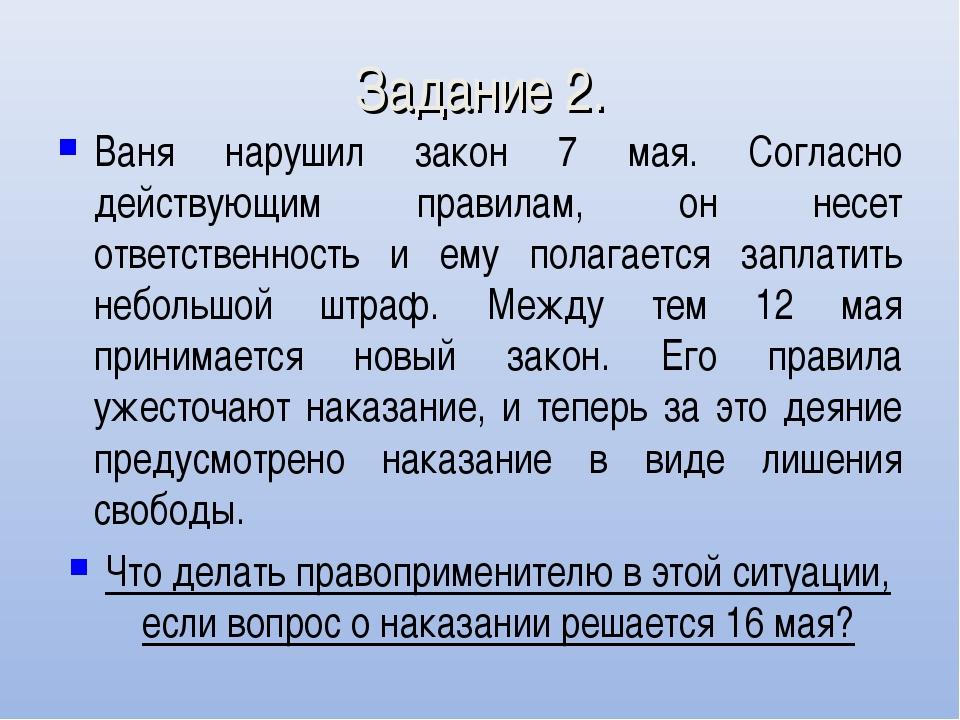 Задание 2. Ваня нарушил закон 7 мая. Согласно действующим правилам, он несет...