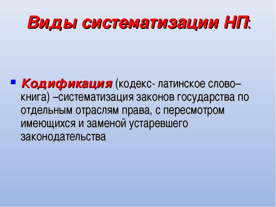 Виды систематизации НП: Кодификация (кодекс- латинское слово–книга) –системат...