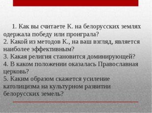 1. Как вы считаете К. на белорусских землях одержала победу или проиграла? 2