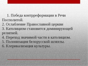 1. Победа контрреформации в Речи Посполитой. 2. Ослабление Православной церк