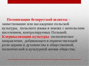 Полонизация белорусской шляхты – заимствование или насаждение польской культ