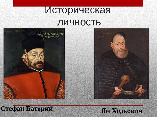 Историческая личность Стефан Баторий Ян Ходкевич