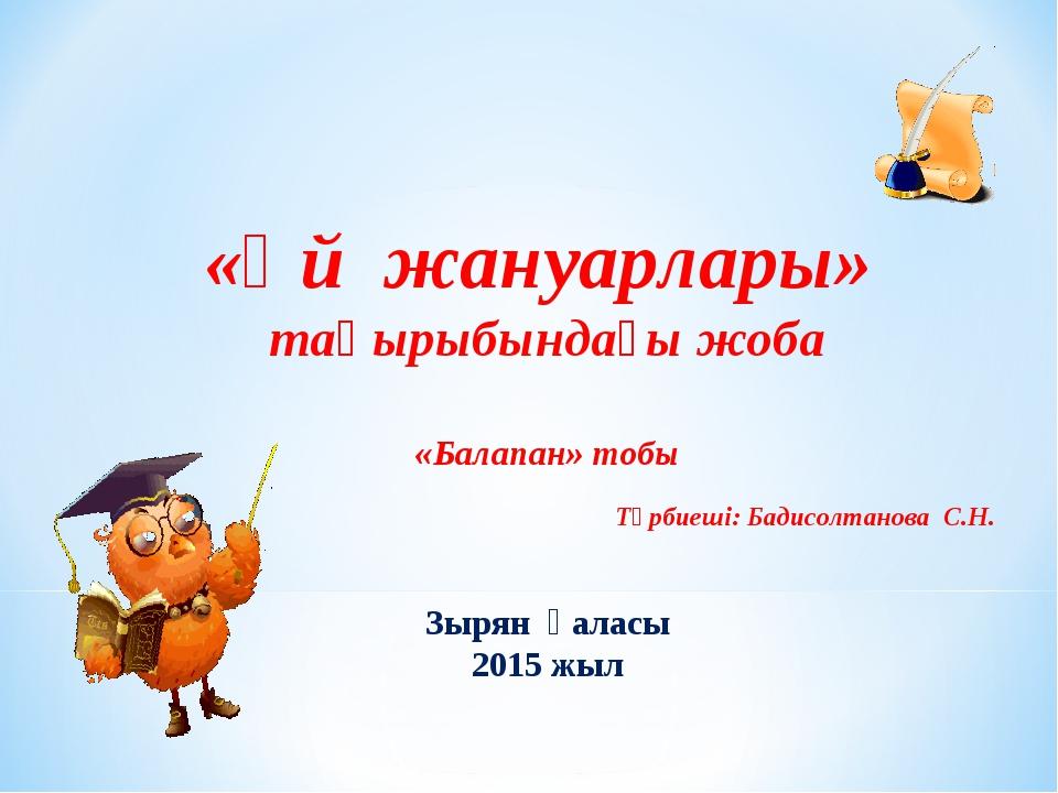 «Үй жануарлары» тақырыбындағы жоба «Балапан» тобы Тәрбиеші: Бадисолтанова С....