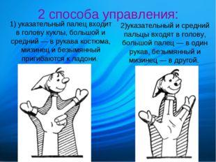2 способа управления: 1) указательный палец входит в голову куклы, большой и