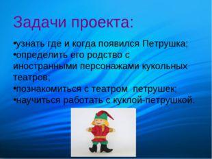 Задачи проекта: узнать где и когда появился Петрушка; определить его родство