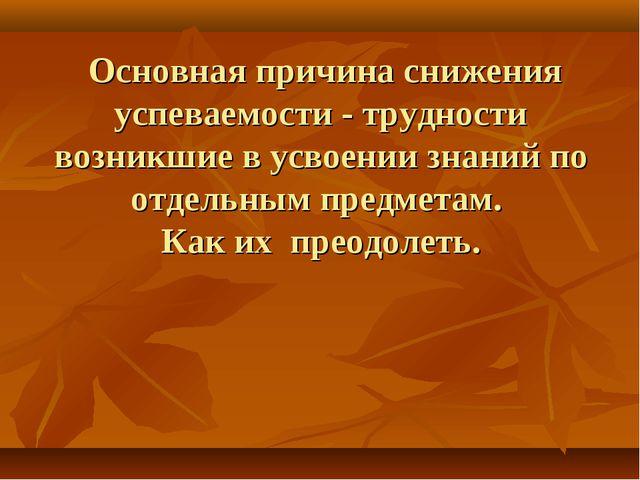 Основная причина снижения успеваемости - трудности возникшие в усвоении знан...