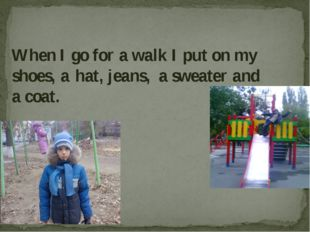 When I go for a walk I put on my shoes, a hat, jeans, a sweater and a coat.