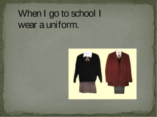 When I go to school I wear a uniform.