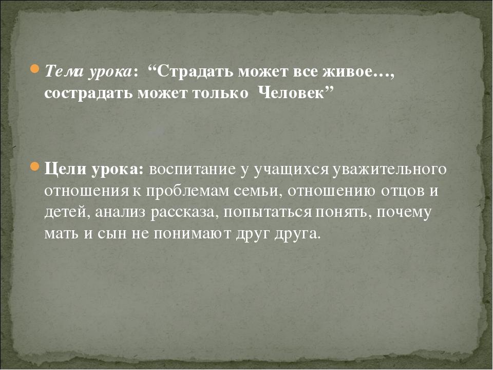 """Тема урока: """"Страдать может все живое…, сострадать может только Человек"""" Цел..."""
