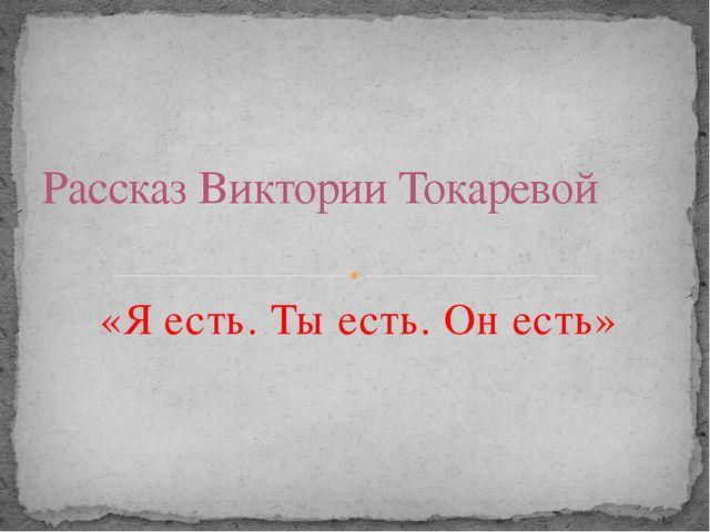 «Я есть. Ты есть. Он есть» Рассказ Виктории Токаревой