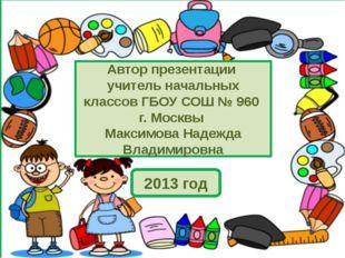 Автор презентации учитель начальных классов ГБОУ СОШ № 960 г. Москвы Максимо