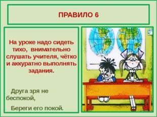 ПРАВИЛО 6 На уроке надо сидеть тихо, внимательно слушать учителя, чётко и ак