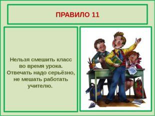 ПРАВИЛО 11 Нельзя смешить класс во время урока. Отвечать надо серьёзно, не м
