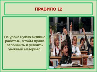 ПРАВИЛО 12 На уроке нужно активно работать, чтобы лучше запомнить и усвоить