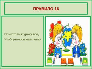 ПРАВИЛО 16 Приготовь к уроку всё, Чтоб училось нам легко.