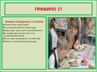 ПРАВИЛО 17 ПРАВИЛА ПОВЕДЕНИЯ В СТОЛОВОЙ Вымой руки перед едой. Не разговарив