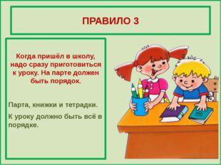 ПРАВИЛО 3 Когда пришёл в школу, надо сразу приготовиться к уроку. На парте д