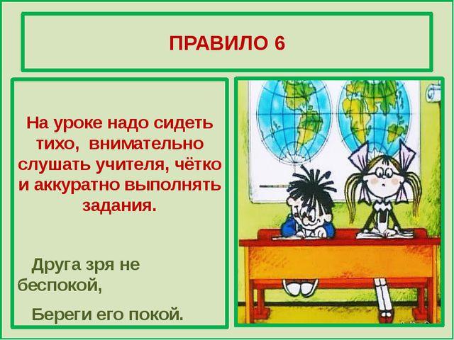 ПРАВИЛО 6 На уроке надо сидеть тихо, внимательно слушать учителя, чётко и ак...