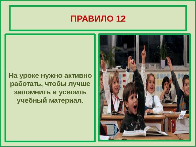 ПРАВИЛО 12 На уроке нужно активно работать, чтобы лучше запомнить и усвоить...