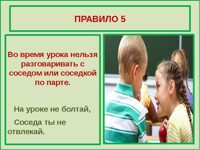 ПРАВИЛО 5 Во время урока нельзя разговаривать с соседом или соседкой по парт...