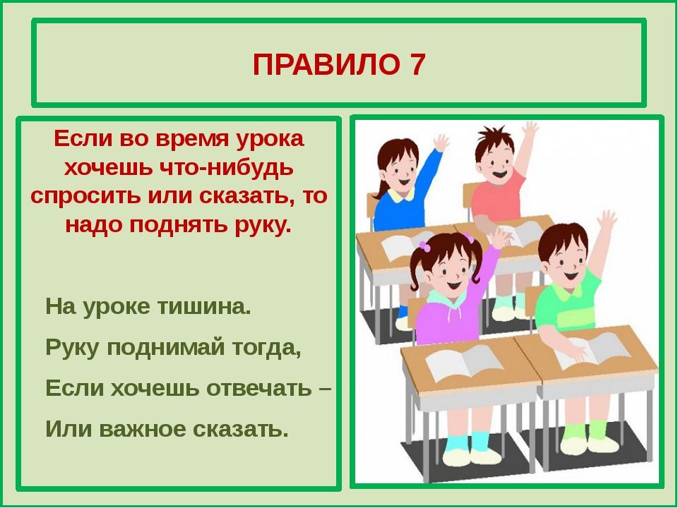 ПРАВИЛО 7 Если во время урока хочешь что-нибудь спросить или сказать, то над...