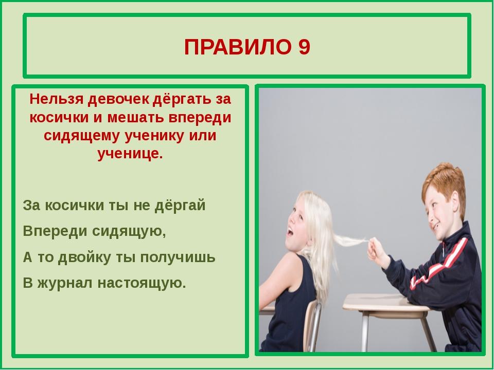 ПРАВИЛО 9 Нельзя девочек дёргать за косички и мешать впереди сидящему ученик...