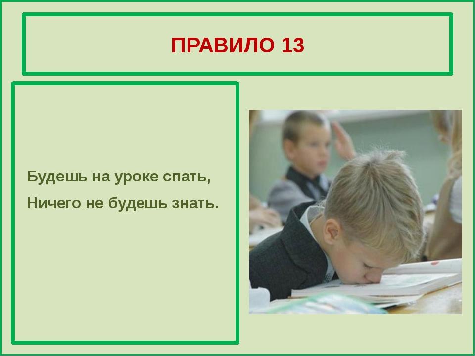 ПРАВИЛО 13 Будешь на уроке спать, Ничего не будешь знать.