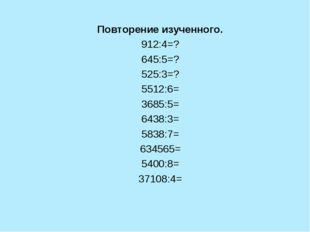 Повторение изученного. 912:4=? 645:5=? 525:3=? 5512:6= 3685:5= 6438:3= 5838:7