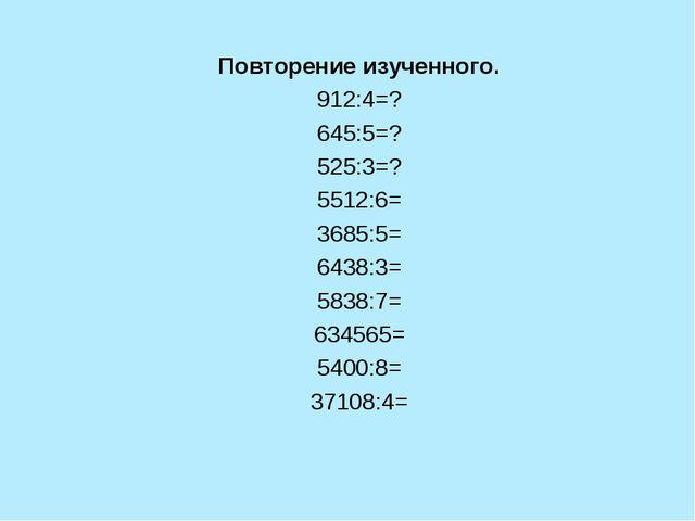 Повторение изученного. 912:4=? 645:5=? 525:3=? 5512:6= 3685:5= 6438:3= 5838:7...