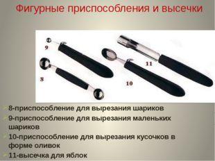 8-приспособление для вырезания шариков 9-приспособление для вырезания маленьк