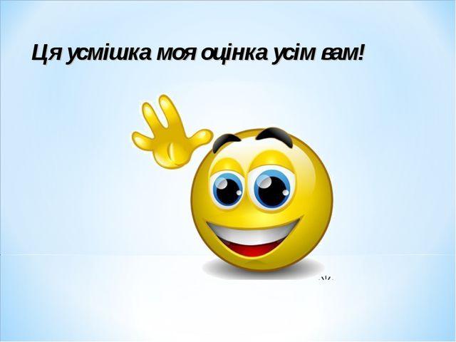 Ця усмішка моя оцінка усім вам!
