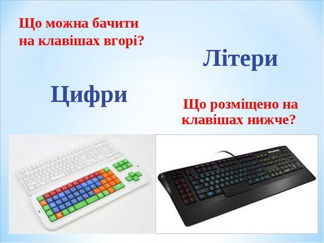 Що можна бачити на клавішах вгорі? Цифри Літери Що розміщено на клавішах нижче?