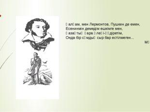 Қалқам, мен Лермонтов, Пушкин де емен, Есенинмін демедім ешкімге мен, Қазақты