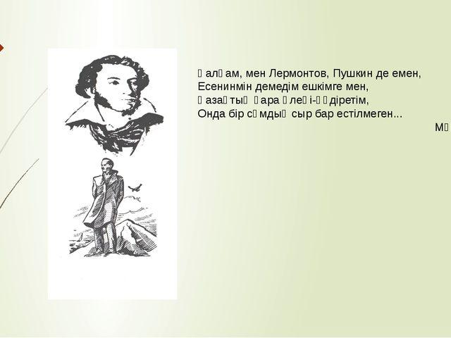 Қалқам, мен Лермонтов, Пушкин де емен, Есенинмін демедім ешкімге мен, Қазақты...