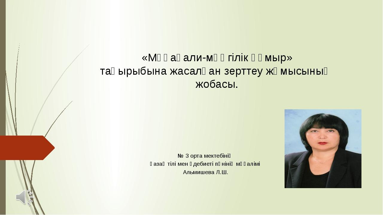 «Мұқағали-мәңгілік ғұмыр» тақырыбына жасалған зерттеу жұмысының жобасы. № 3 о...