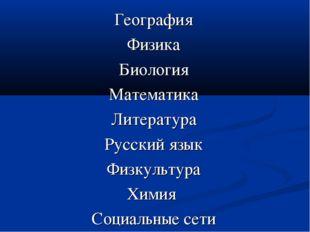 География Физика Биология Математика Литература Русский язык Физкультура Хими
