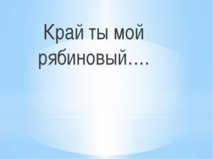 Край ты мой рябиновый….