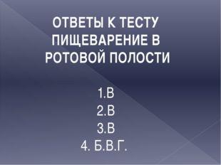 ОТВЕТЫ К ТЕСТУ ПИЩЕВАРЕНИЕ В РОТОВОЙ ПОЛОСТИ 1.В 2.В 3.В 4. Б.В.Г.