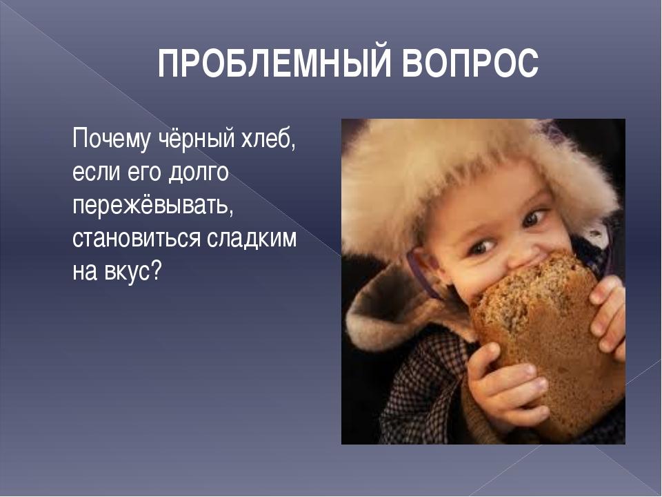ПРОБЛЕМНЫЙ ВОПРОС Почему чёрный хлеб, если его долго пережёвывать, становитьс...