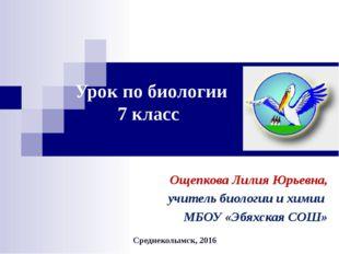 Урок по биологии 7 класс Ощепкова Лилия Юрьевна, учитель биологии и химии МБО