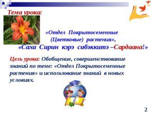 «Отдел Покрытосеменные (Цветковые) растения», «Саха Сирин кэрэ сибэккитэ –Са