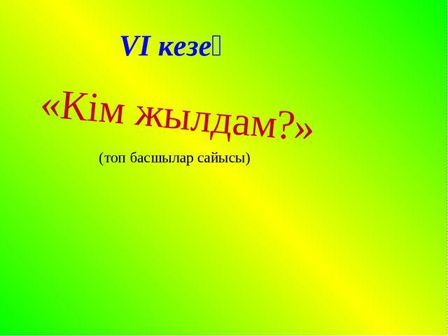 VI кезең «Кім жылдам?» (топ басшылар сайысы)