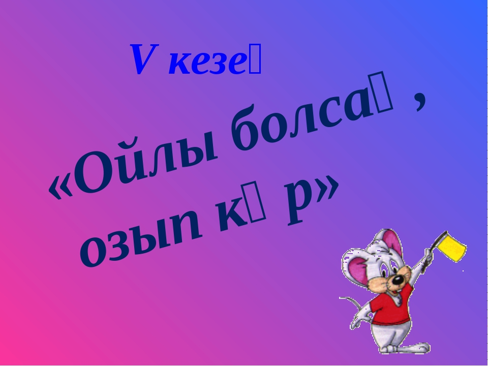 V кезең «Ойлы болсаң, озып көр»