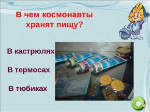 В чем космонавты хранят пищу? В кастрюлях В термосах В тюбиках