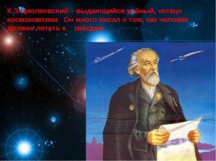 К.Э.Циолковский – выдающийся учёный, «отец» космонавтики. Он много писал о то