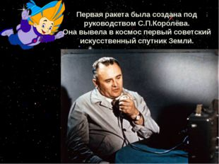 Первая ракета была создана под руководством С.П.Королёва. Она вывела в космос