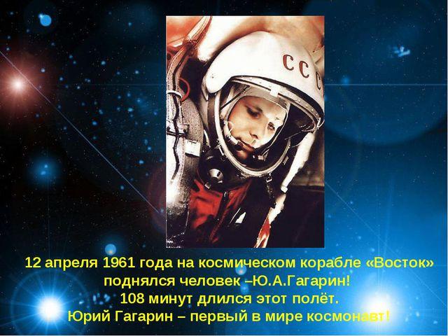12 апреля 1961 года на космическом корабле «Восток» поднялся человек –Ю.А.Га...