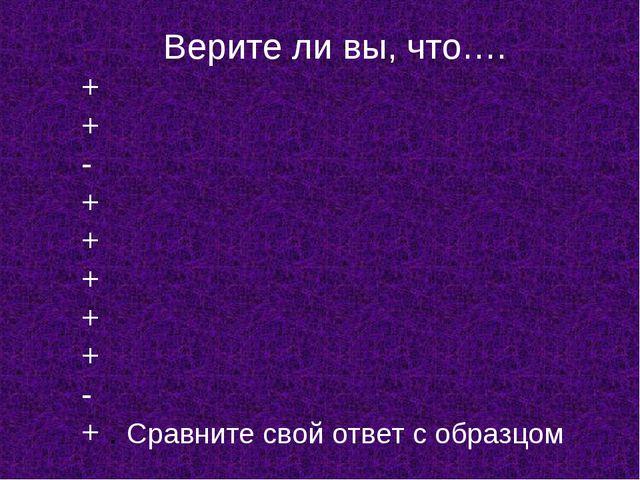 Верите ли вы, что…. + + - + + + + + - + . Сравните свой ответ с образцом